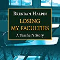 Losing My Faculties: A Teacher's Story Audiobook by Brendan Halpin Narrated by Kevin T. Collins