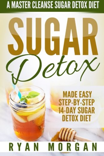 Sugar Detox: A Master Cleanse Sugar Detox Diet - Made Easy STEP-BY-STEP 14-Day Sugar Detox Diet Plan - A Break Free from Sugar Addiction (Sugar Detox Recipe Diet Book for Beginners, Plus Cookbook) (Detox Cleanse Master Cleanse compare prices)