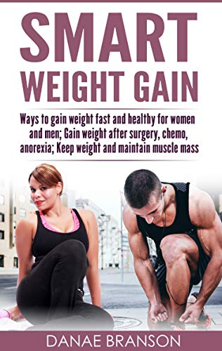 SMART WEIGHT GAIN DIET: A Comprehensive Guide on How to Gain Healthy Weight Fast for Women and Men; Meal Plans to Gain Weight after Surgery, Chemo, Anorexia; Ways to Keep and Maintain Weight