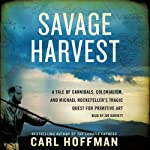 Savage Harvest: A Tale of Cannibals, Colonialism, and Michael Rockefeller's Tragic Quest for Primitive Art | Carl Hoffman