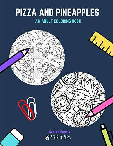 PIZZA AND PINEAPPLES: AN ADULT COLORING BOOK: Pizza And Pineapples - 2 Coloring Books In 1 by Skyler Rankin