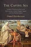 "Daniel Hershenzon, ""The Captive Sea: Slavery, Communication, and Commerce in Early Modern Spain and the Mediterranean"" (U Penn Press, 2018)"