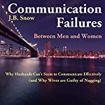 Communication Failures Between Men and Women: Why Husbands Can't Seem to Communicate Effectively (and Why Wives are Guilty of Nagging): Transcend Mediocrity, Book 65 | J.B. Snow