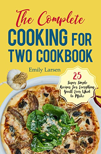 The Complete Cooking for Two Cookbook: 25 Super Simple Recipes for Everything You'll Ever Want to Make by Emily Larsen