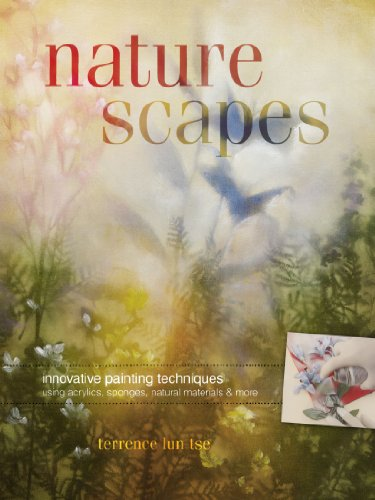 Naturescapes: Innovative Painting Techniques Using Acrylics, Sponges, Natural Materials and More Terrence Lun Tse