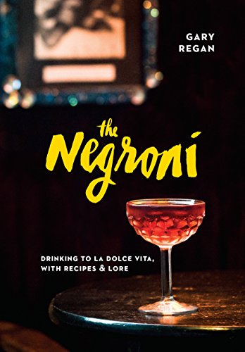 The Negroni: Drinking to La Dolce Vita, with Recipes & Lore by Gary Regan
