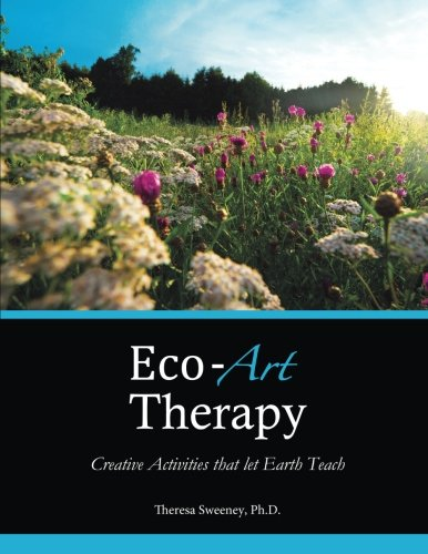 Eco-Art Therapy: Creative Activities that let Earth Teach (Creative Art Therapy)