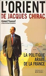 L'Orient de Jacques Chirac. La politique arabe de la France par Ahmed Youssef
