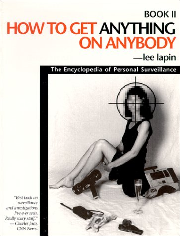 How to Get Anything on Anybody: The Encyclopedia of Personal Surveillance, Book II (Bk. 2) Lee Lapin
