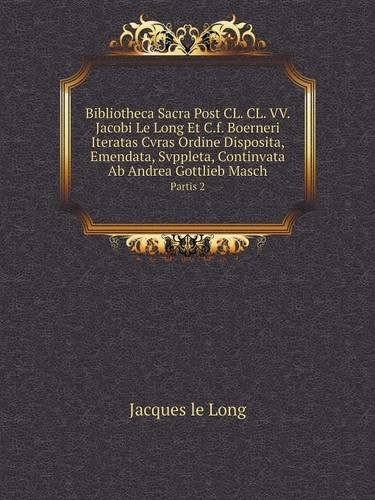 Bibliotheca Sacra Post CL. CL. VV. Jacobi Le Long Et C.f. Boerneri Iteratas Cvras Ordine Disposita, Emendata, Svppleta, Continvata Ab Andrea Gottlieb Masch Partis 2