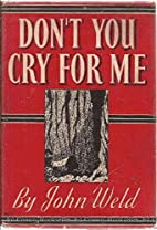 Don't you cry for me: A novel by John Weld