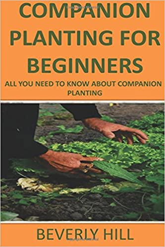 Companion Planting For Beginners: All You Need to Know about Companion Planting (Companion planting, companion planting book, companion for the ... guide, planting, companion planting chart)