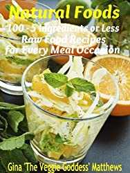 Natural Foods: 100 - 5 Ingredients or Less, Raw Food Recipes for Every Meal Occasion (Raw Food Cookbook)