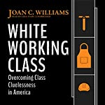 White Working Class: Overcoming Class Cluelessness in America | Joan C. Williams