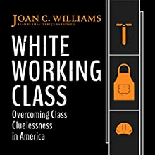White Working Class: Overcoming Class Cluelessness in America Audiobook by Joan C. Williams Narrated by Liisa Ivary