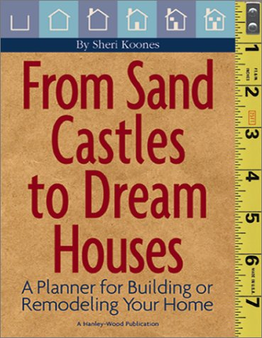 From Sand Castles to Dream Houses: A Planner for Building or Remodeling Your Home Sheri Koones