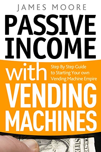 Passive Income with Vending Machines: Step By Step Guide to Starting Your own Vending Machine Empire by [Moore, James]