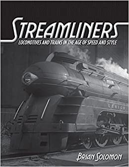 Streamliners: Locomotives And Trains In The Age Of Speed And Style por Brian Solomon
