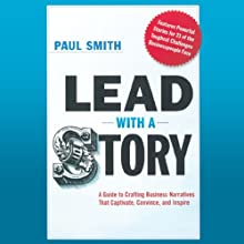 Lead with a Story: A Guide to Crafting Business Narratives That Captivate, Convince, and Inspire Audiobook by Paul Smith Narrated by A. T. Chandler