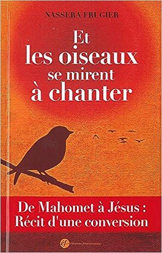 Et les oiseaux se mirent à chanter : De Mahomet à Jésus, récit d'une conversion pdf ebook