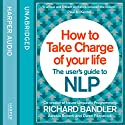 How to Take Charge of Your Life: The User's Guide to NLP Hörbuch von Richard Bandler, Owen Fitzpatrick, Alessio Roberti Gesprochen von: Owen Fitzpatrick