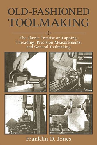 Old-Fashioned Toolmaking: The Classic Treatise on Lapping, Threading, Precision Measurements, and General Toolmaking from Jones Franklin D