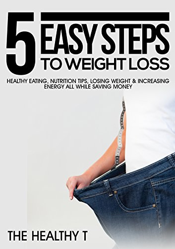 5 Easy Steps to Weight Loss: Healthy Eating, Nutrition Tips, Losing Weight & Increasing Energy, All While Saving Money (Steps To Eating Healthy And Losing Weight)
