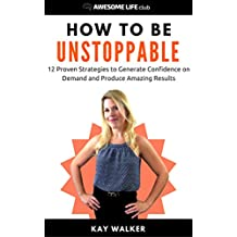 How to Be Unstoppable: 12 Proven Strategies to Generate Confidence on Demand and Produce Amazing Results (Awesome Life Club Books)
