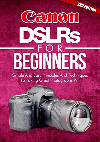 Pdf Photography Photography: Canon DSLRs For Beginners 2ND EDITION: Photo: Simple And Easy Principles And Techniques To Taking Great Photographs With Your Canon DSLR (Photograph, ... Equipment, Portrait) (DSLR Cameras Book 5)