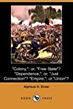 Colony,; or, Free State ? Dependence,; or, Just Connection ? Empire,; or, Union ?, Alpheus H. Snow, 1409948242
