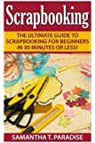 Scrapbooking: The Ultimate Guide to Scrapbooking for Beginners in 30 Minutes or Less!