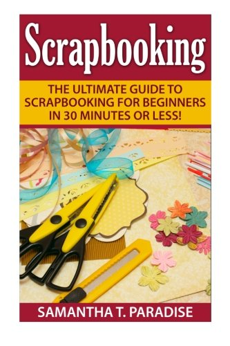 Download Scrapbooking: The Ultimate guide to Scrapbooking for Beginners in 30 Minutes or Less! (Scrapbooking - How to Scrapbook - Scrapbooking for Beginners -) pdf epub