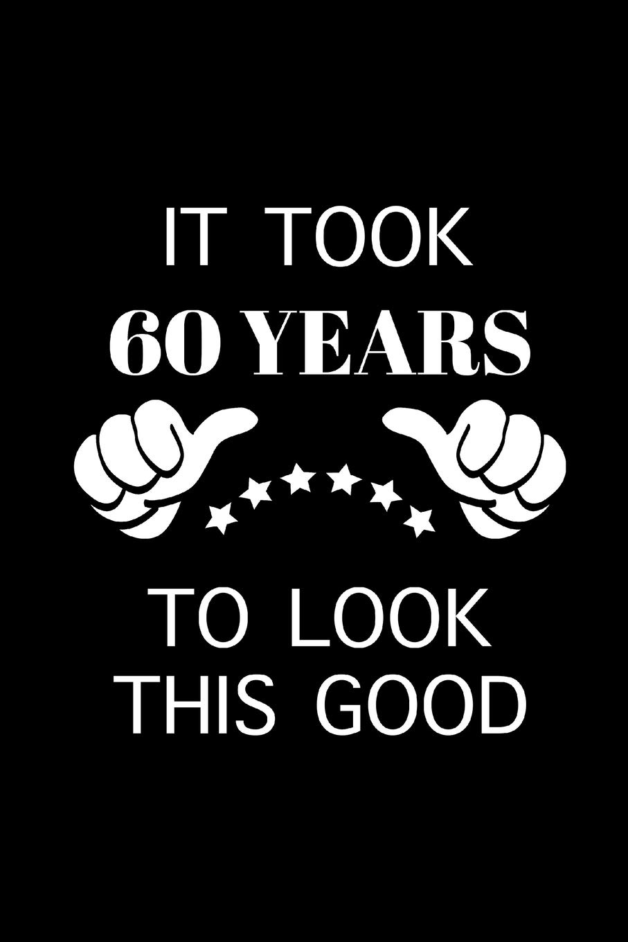 Buy It Took 60 Years Funny 60th Birthday Gift Ideas Gag Gifts For Him Hilarious Gifts For Coworkers Blank Lined Diary To Write In Book Online At Low Prices In India