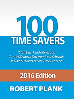 100 Time Savers: Start Less, Finish More, and Cut 10 Minutes a Day from Your Schedule to Gain 60 Hours of Free Time Per Year by [Plank, Robert]