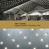 Félix Candela: Engineer, Builder, Structural Artist (Princeton University Art Museum Monographs)