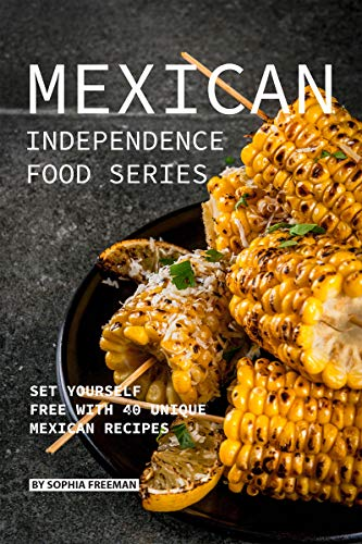 Mexican Independence Food Series: Set Yourself Free with 40 Unique Mexican Recipes by Sophia Freeman