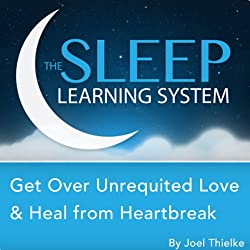 Get Over Unrequited Love and Heal from Heartbreak with Hypnosis, Meditation, and Affirmations (The Sleep Learning System)