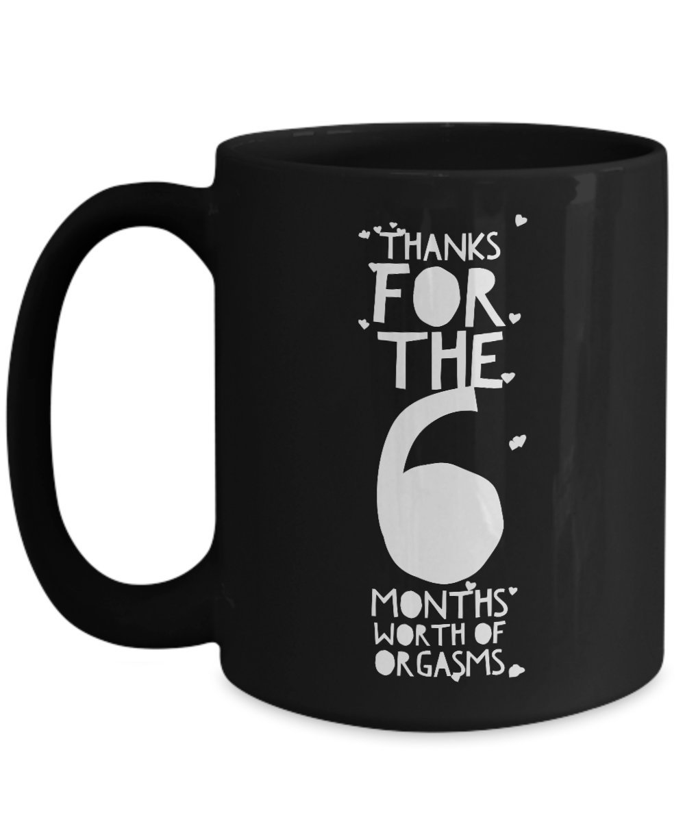 6 Month Anniversary Gifts For Him - Thanks For All The Months Of Orgasms - 6th Six Sixth Th Romantic Sexy Black Coffee Mug Cup For Her Men Women Boyfr