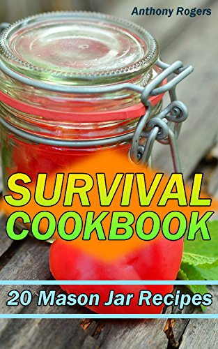 Survival Cookbook: 20 Mason Jar Recipes: (Prepping Cookbook, Prepping Recipes) by Anthony  Rogers