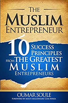 The Muslim Entrepreneur: 10 Success Principles from the Greatest Muslim Entrepreneurs by [Soule, Oumar]