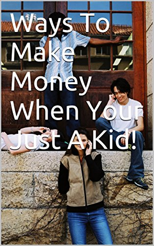 Ways To Make Money When Your Just A Kid! (Just Kids Kindle compare prices)