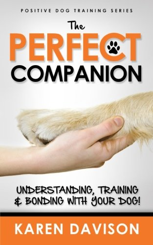 The Perfect Companion - Understanding, Training and Bonding with Your Dog!: 2017 Extended Edition (Positive Dog Training) (Volume 1)