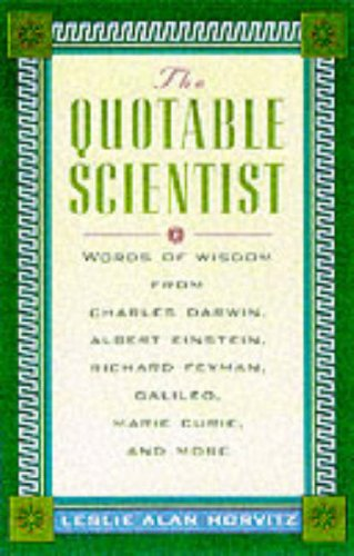 The Quotable Scientist Words of Wisdom from Charles Darwin,  Albert Einstein, Richard Feynman, Galileo, Marie Curie, Rene Descartes, and more