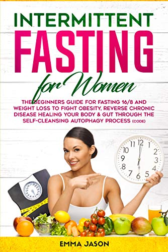 Intermittent Fasting for Women: The Beginners Guide for Fasting 16/8 and Weight Loss to Fight Obesity, Reverse Chronic Disease Healing your Body & Gut through the Self-Cleansing Autophagy Process by Emma Jason