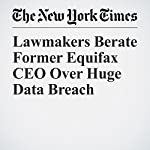 Lawmakers Berate Former Equifax CEO Over Huge Data Breach | Tara Siegel Bernard,Stacy Cowley