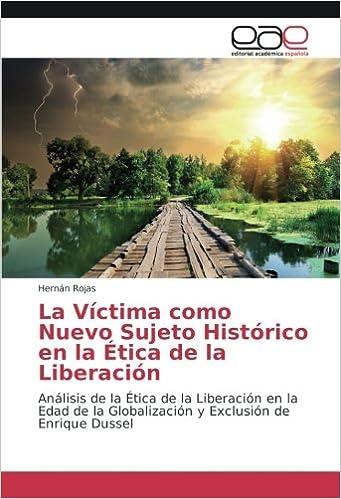 La Víctima como Nuevo Sujeto Histórico en la Ética de la Liberación: Análisis de la Ética de la Liberación en la Edad de la Globalización y Exclusión de ...