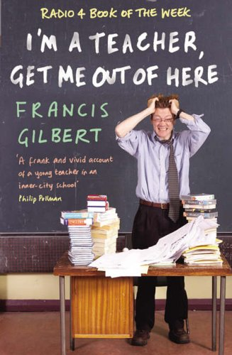 IM a Teacher, Get Me out of Here Francis Gilbert