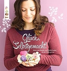 Glück. Selbstgemacht!: Ideen zum Basteln und Handarbeiten, die der Seele gut tun (German Edition)