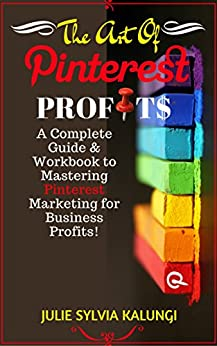 THE ART OF PINTEREST PROFITS: A Complete Guide to Pinterest for Business, Marketing, and Automation for Profit. by [Kalungi, Julie Sylvia]