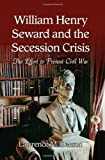 William Henry Seward and the Secession Crisis, Lawrence M. Denton, 0786444282